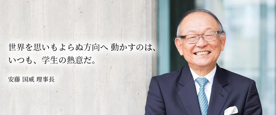 世界を思いもよらぬ方向へ 動かすのは、いつも、学生の熱意だ。 安藤 国威 理事長